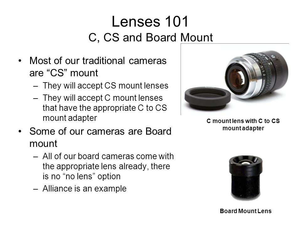 """Lenses 101 C, CS and Board Mount Most of our traditional cameras are """"CS"""" mount –They will accept CS mount lenses –They will accept C mount lenses tha"""