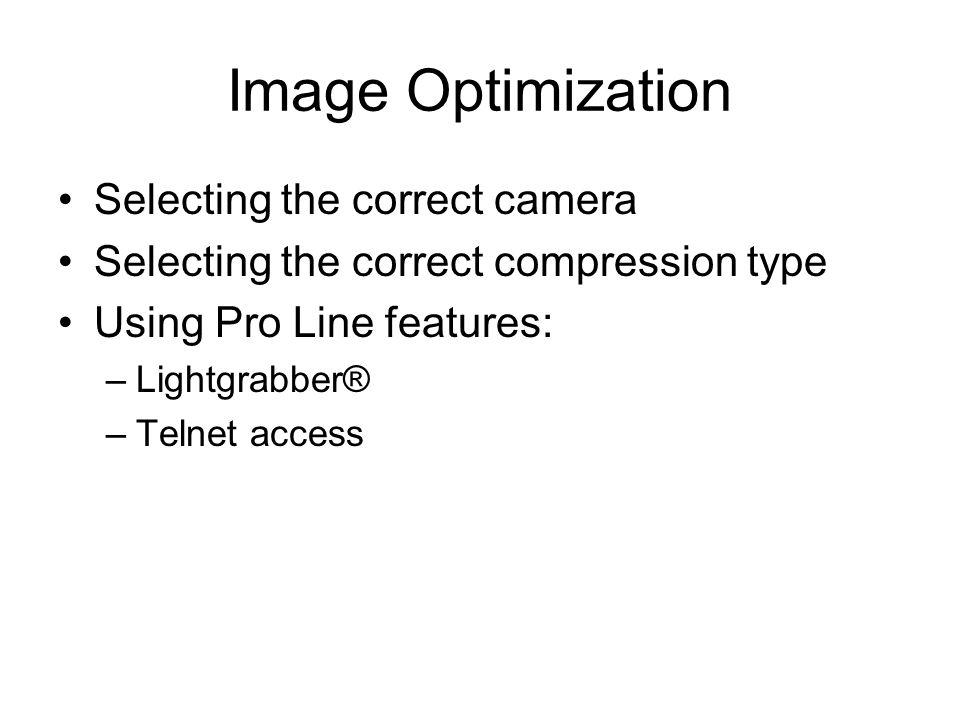 Image Optimization Selecting the correct camera Selecting the correct compression type Using Pro Line features: –Lightgrabber® –Telnet access