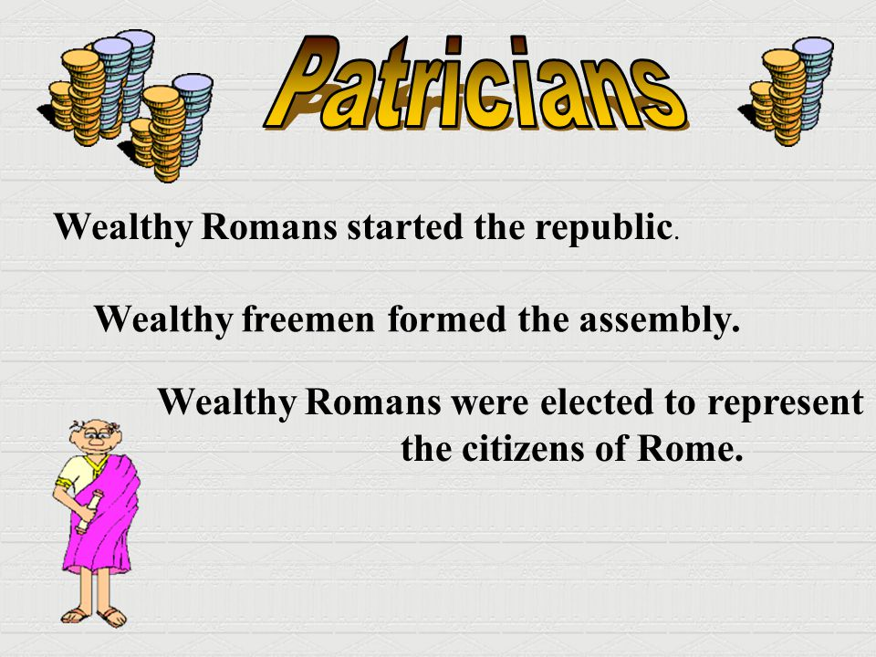 Wealthy Romans started the republic. Wealthy freemen formed the assembly. Wealthy Romans were elected to represent the citizens of Rome.