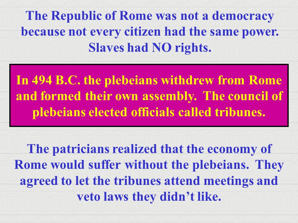 The Republic of Rome was not a democracy because not every citizen had the same power. Slaves had NO rights. In 494 B.C. the plebeians withdrew from R