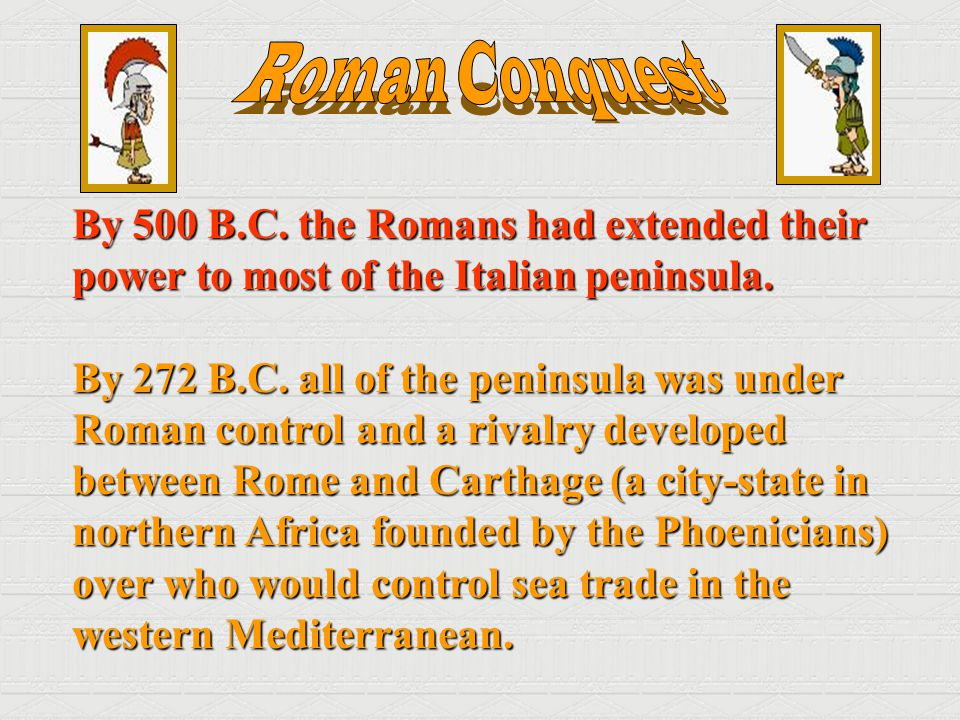 By 500 B.C. the Romans had extended their power to most of the Italian peninsula. By 272 B.C. all of the peninsula was under Roman control and a rival