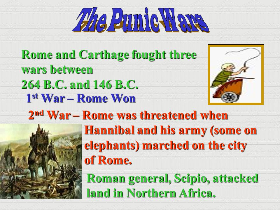 Rome and Carthage fought three wars between 264 B.C. and 146 B.C. 1 st War – Rome Won 2 nd War – Rome was threatened when Hannibal and his army (some