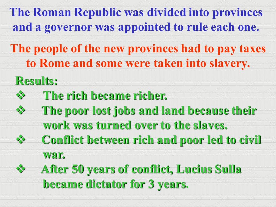 The Roman Republic was divided into provinces and a governor was appointed to rule each one. The people of the new provinces had to pay taxes to Rome