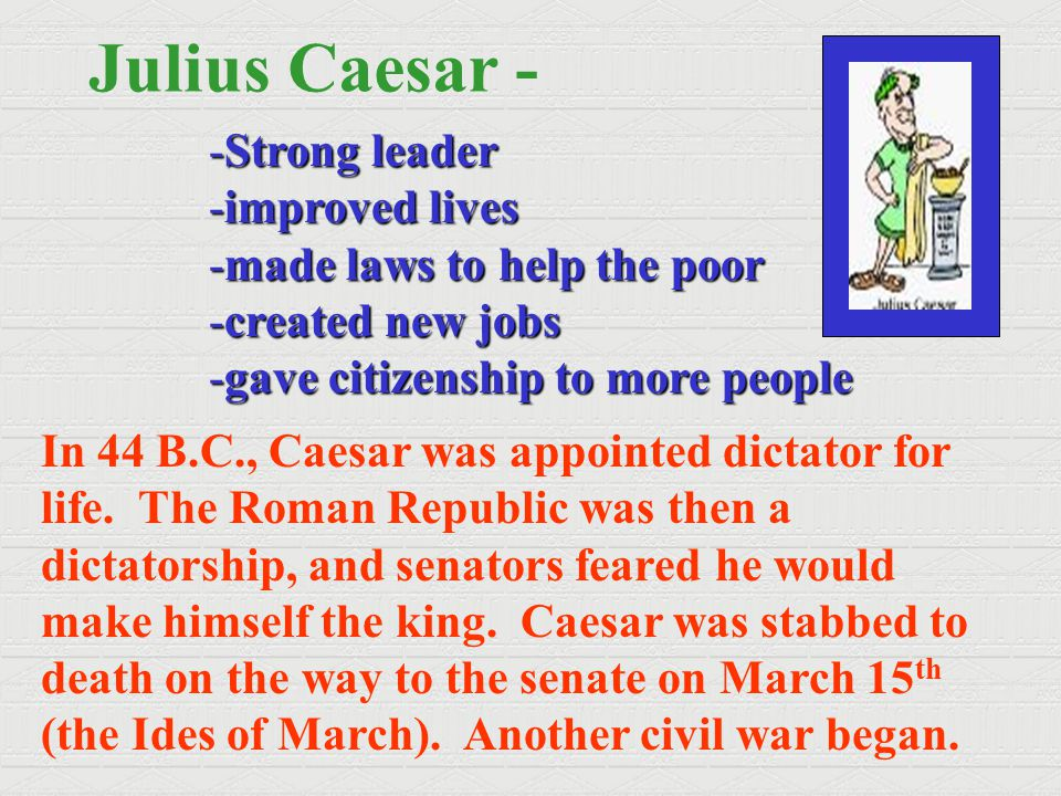 Julius Caesar - -Strong leader -improved lives -made laws to help the poor -created new jobs -gave citizenship to more people In 44 B.C., Caesar was a