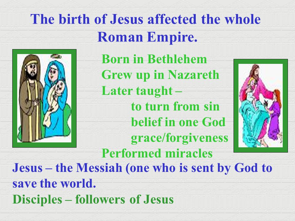 The birth of Jesus affected the whole Roman Empire. Born in Bethlehem Grew up in Nazareth Later taught – to turn from sin belief in one God grace/forg