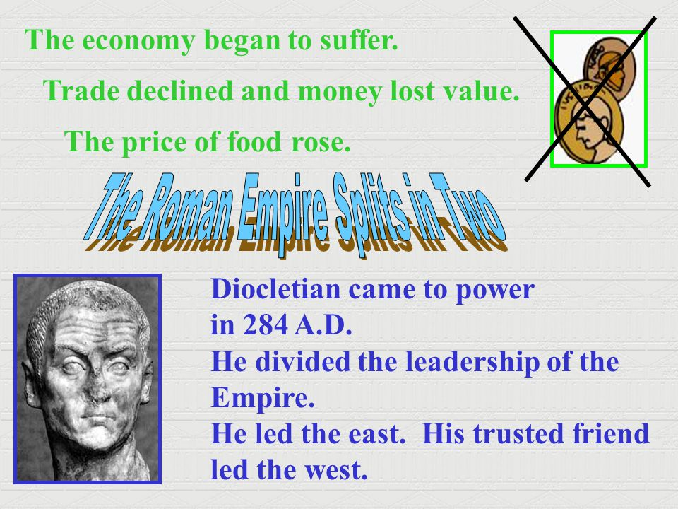 The economy began to suffer. Trade declined and money lost value. The price of food rose. Diocletian came to power in 284 A.D. He divided the leadersh
