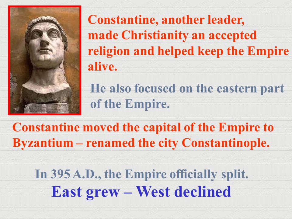 Constantine, another leader, made Christianity an accepted religion and helped keep the Empire alive. He also focused on the eastern part of the Empir