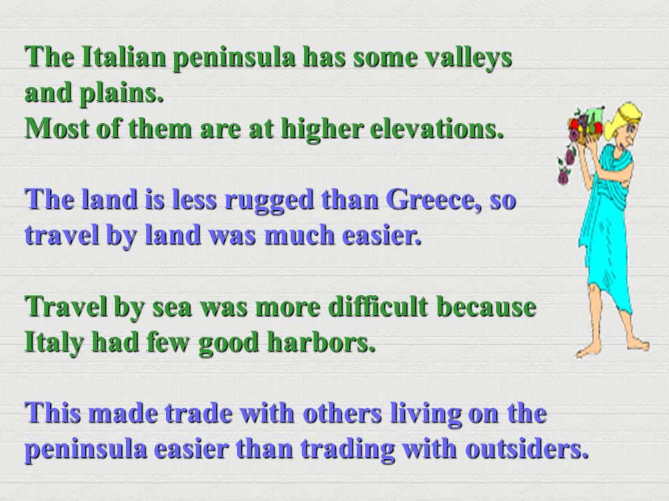 The Italian peninsula has some valleys and plains. Most of them are at higher elevations. The land is less rugged than Greece, so travel by land was m