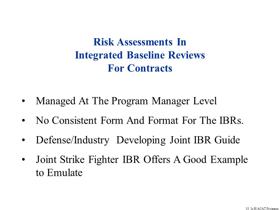 18 In H/ACAT Programs Risk Assessments In Integrated Baseline Reviews For Contracts Managed At The Program Manager Level No Consistent Form And Format For The IBRs.
