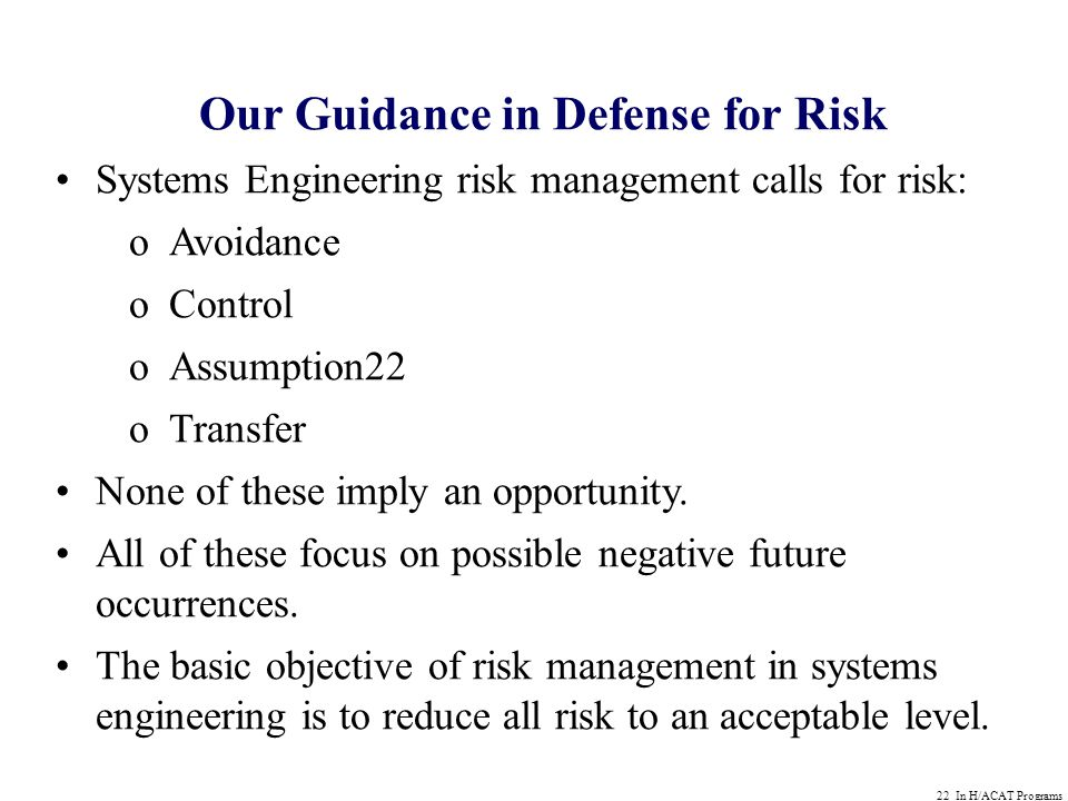 22 In H/ACAT Programs Our Guidance in Defense for Risk Systems Engineering risk management calls for risk: oAvoidance oControl oAssumption22 oTransfer None of these imply an opportunity.