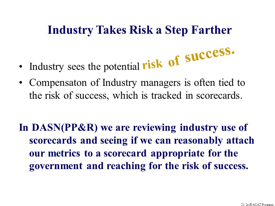 23 In H/ACAT Programs Industry Takes Risk a Step Farther Industry sees the potential Compensaton of Industry managers is often tied to the risk of success, which is tracked in scorecards.