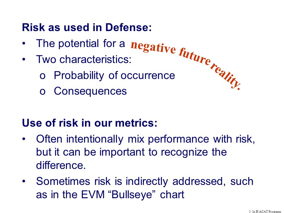 3 In H/ACAT Programs Risk as used in Defense: The potential for a Two characteristics: oProbability of occurrence oConsequences Use of risk in our metrics: Often intentionally mix performance with risk, but it can be important to recognize the difference.