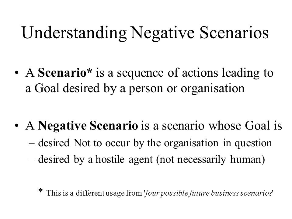 Understanding Negative Scenarios A Scenario* is a sequence of actions leading to a Goal desired by a person or organisation A Negative Scenario is a scenario whose Goal is –desired Not to occur by the organisation in question –desired by a hostile agent (not necessarily human) * This is a different usage from four possible future business scenarios