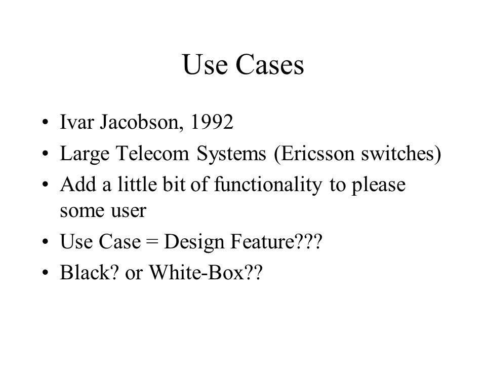 Use Cases Ivar Jacobson, 1992 Large Telecom Systems (Ericsson switches) Add a little bit of functionality to please some user Use Case = Design Feature .