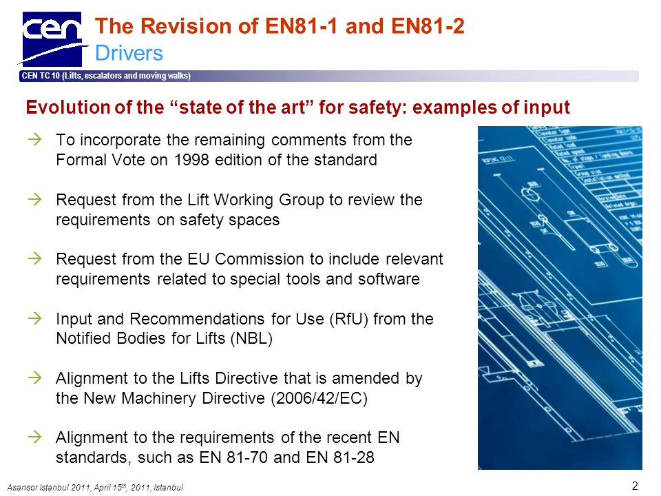Asansor Istanbul 2011, April 15 th, 2011, Istanbul CEN TC 10 (Lifts, escalators and moving walks) 2 The Revision of EN81-1 and EN81-2 Drivers  To incorporate the remaining comments from the Formal Vote on 1998 edition of the standard  Request from the Lift Working Group to review the requirements on safety spaces  Request from the EU Commission to include relevant requirements related to special tools and software  Input and Recommendations for Use (RfU) from the Notified Bodies for Lifts (NBL)  Alignment to the Lifts Directive that is amended by the New Machinery Directive (2006/42/EC)  Alignment to the requirements of the recent EN standards, such as EN 81-70 and EN 81-28 Evolution of the state of the art for safety: examples of input