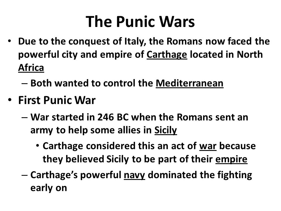The Punic Wars Due to the conquest of Italy, the Romans now faced the powerful city and empire of Carthage located in North Africa – Both wanted to control the Mediterranean First Punic War – War started in 246 BC when the Romans sent an army to help some allies in Sicily Carthage considered this an act of war because they believed Sicily to be part of their empire – Carthage's powerful navy dominated the fighting early on