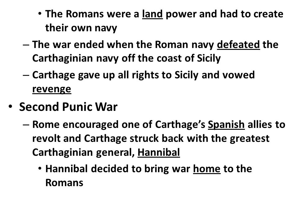 The Romans were a land power and had to create their own navy – The war ended when the Roman navy defeated the Carthaginian navy off the coast of Sicily – Carthage gave up all rights to Sicily and vowed revenge Second Punic War – Rome encouraged one of Carthage's Spanish allies to revolt and Carthage struck back with the greatest Carthaginian general, Hannibal Hannibal decided to bring war home to the Romans