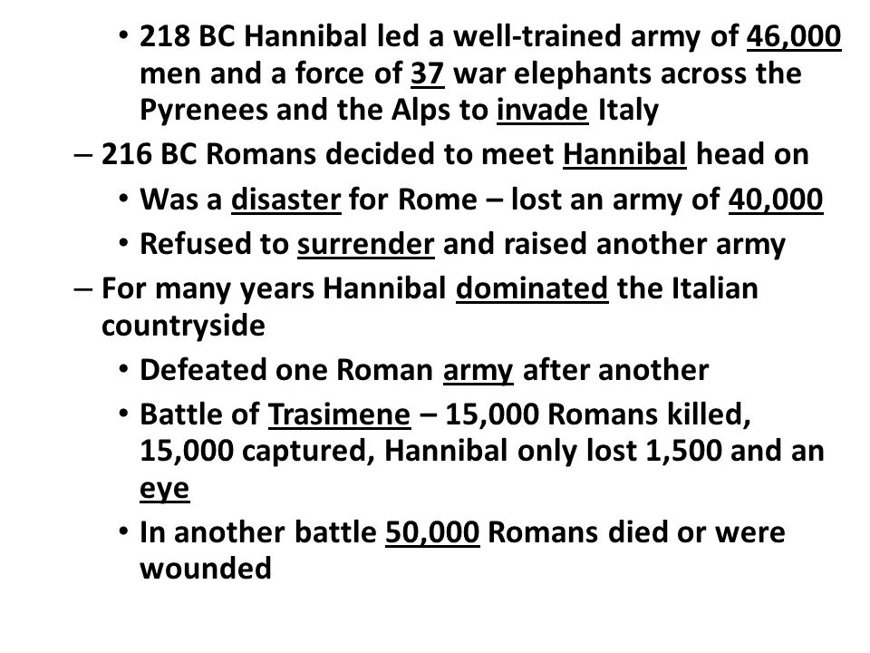 218 BC Hannibal led a well-trained army of 46,000 men and a force of 37 war elephants across the Pyrenees and the Alps to invade Italy – 216 BC Romans decided to meet Hannibal head on Was a disaster for Rome – lost an army of 40,000 Refused to surrender and raised another army – For many years Hannibal dominated the Italian countryside Defeated one Roman army after another Battle of Trasimene – 15,000 Romans killed, 15,000 captured, Hannibal only lost 1,500 and an eye In another battle 50,000 Romans died or were wounded