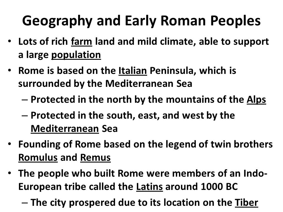 Geography and Early Roman Peoples Lots of rich farm land and mild climate, able to support a large population Rome is based on the Italian Peninsula, which is surrounded by the Mediterranean Sea – Protected in the north by the mountains of the Alps – Protected in the south, east, and west by the Mediterranean Sea Founding of Rome based on the legend of twin brothers Romulus and Remus The people who built Rome were members of an Indo- European tribe called the Latins around 1000 BC – The city prospered due to its location on the Tiber