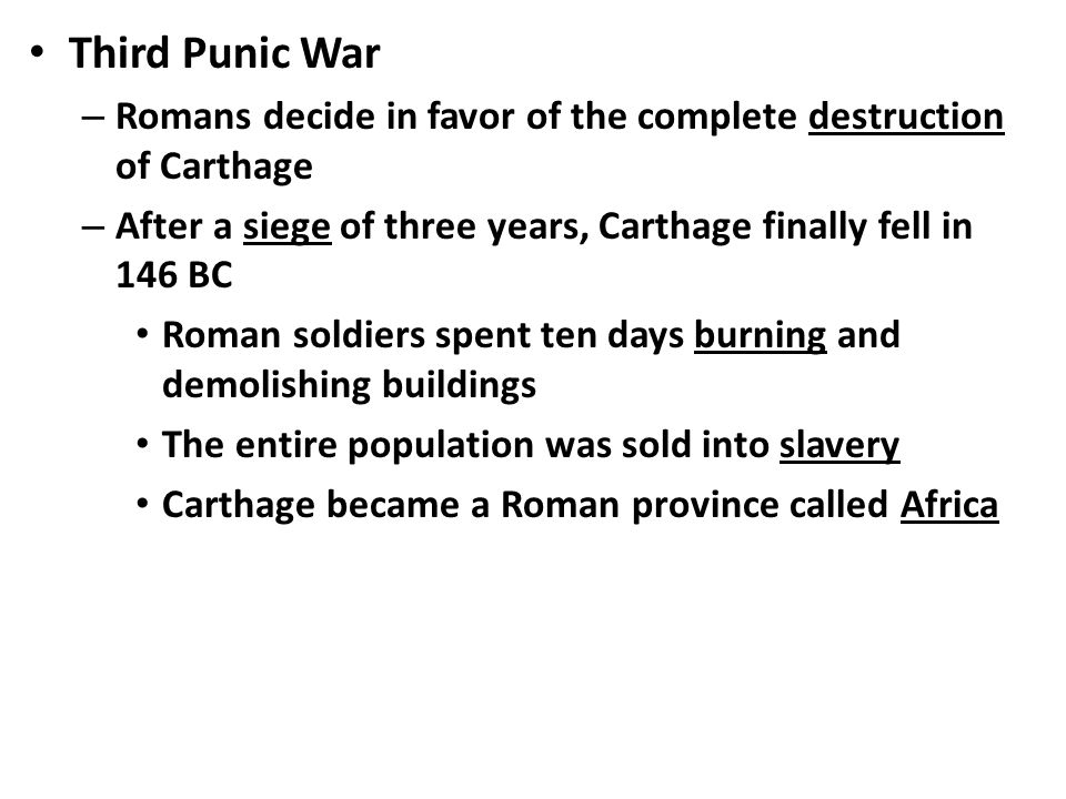 Third Punic War – Romans decide in favor of the complete destruction of Carthage – After a siege of three years, Carthage finally fell in 146 BC Roman soldiers spent ten days burning and demolishing buildings The entire population was sold into slavery Carthage became a Roman province called Africa