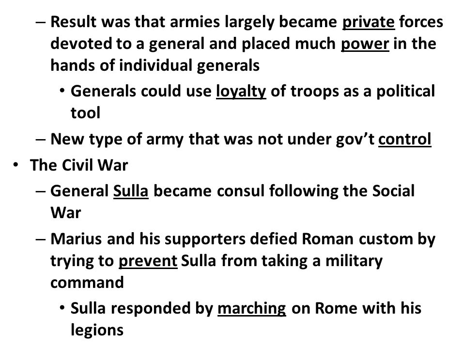 – Result was that armies largely became private forces devoted to a general and placed much power in the hands of individual generals Generals could use loyalty of troops as a political tool – New type of army that was not under gov't control The Civil War – General Sulla became consul following the Social War – Marius and his supporters defied Roman custom by trying to prevent Sulla from taking a military command Sulla responded by marching on Rome with his legions