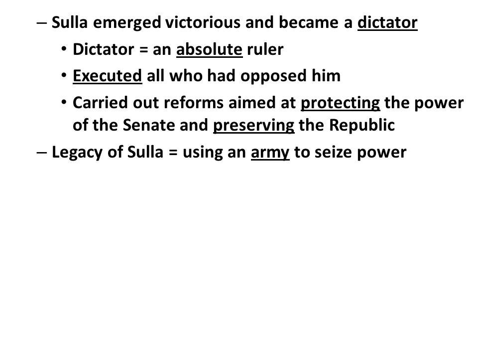 – Sulla emerged victorious and became a dictator Dictator = an absolute ruler Executed all who had opposed him Carried out reforms aimed at protecting the power of the Senate and preserving the Republic – Legacy of Sulla = using an army to seize power