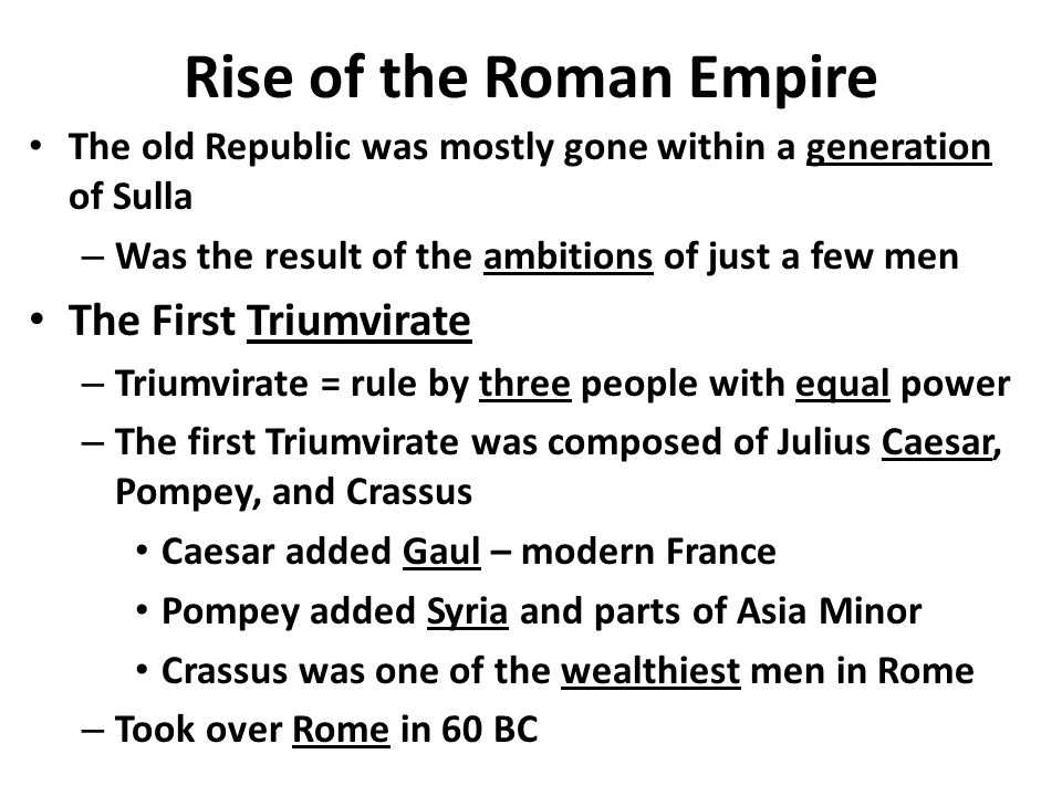 Rise of the Roman Empire The old Republic was mostly gone within a generation of Sulla – Was the result of the ambitions of just a few men The First Triumvirate – Triumvirate = rule by three people with equal power – The first Triumvirate was composed of Julius Caesar, Pompey, and Crassus Caesar added Gaul – modern France Pompey added Syria and parts of Asia Minor Crassus was one of the wealthiest men in Rome – Took over Rome in 60 BC