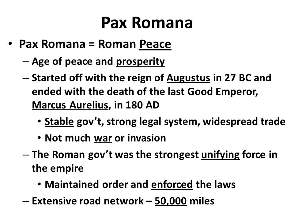 Pax Romana Pax Romana = Roman Peace – Age of peace and prosperity – Started off with the reign of Augustus in 27 BC and ended with the death of the last Good Emperor, Marcus Aurelius, in 180 AD Stable gov't, strong legal system, widespread trade Not much war or invasion – The Roman gov't was the strongest unifying force in the empire Maintained order and enforced the laws – Extensive road network – 50,000 miles