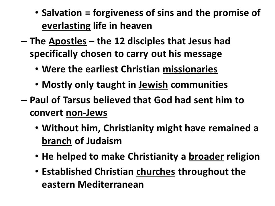 Salvation = forgiveness of sins and the promise of everlasting life in heaven – The Apostles – the 12 disciples that Jesus had specifically chosen to carry out his message Were the earliest Christian missionaries Mostly only taught in Jewish communities – Paul of Tarsus believed that God had sent him to convert non-Jews Without him, Christianity might have remained a branch of Judaism He helped to make Christianity a broader religion Established Christian churches throughout the eastern Mediterranean