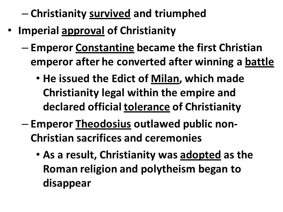 – Christianity survived and triumphed Imperial approval of Christianity – Emperor Constantine became the first Christian emperor after he converted after winning a battle He issued the Edict of Milan, which made Christianity legal within the empire and declared official tolerance of Christianity – Emperor Theodosius outlawed public non- Christian sacrifices and ceremonies As a result, Christianity was adopted as the Roman religion and polytheism began to disappear