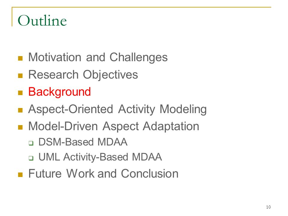 10 Outline Motivation and Challenges Research Objectives Background Aspect-Oriented Activity Modeling Model-Driven Aspect Adaptation  DSM-Based MDAA  UML Activity-Based MDAA Future Work and Conclusion