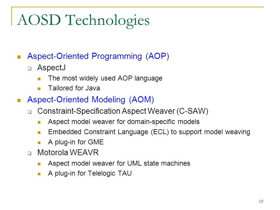 19 AOSD Technologies Aspect-Oriented Programming (AOP)  AspectJ The most widely used AOP language Tailored for Java Aspect-Oriented Modeling (AOM) 
