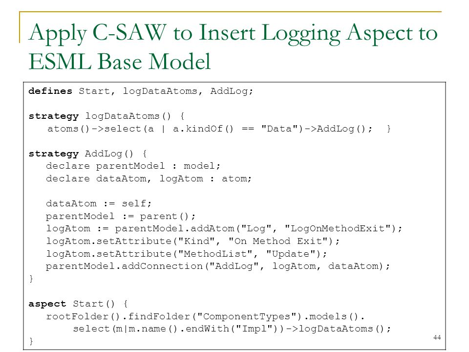 44 Apply C-SAW to Insert Logging Aspect to ESML Base Model defines Start, logDataAtoms, AddLog; strategy logDataAtoms() { atoms()->select(a | a.kindOf