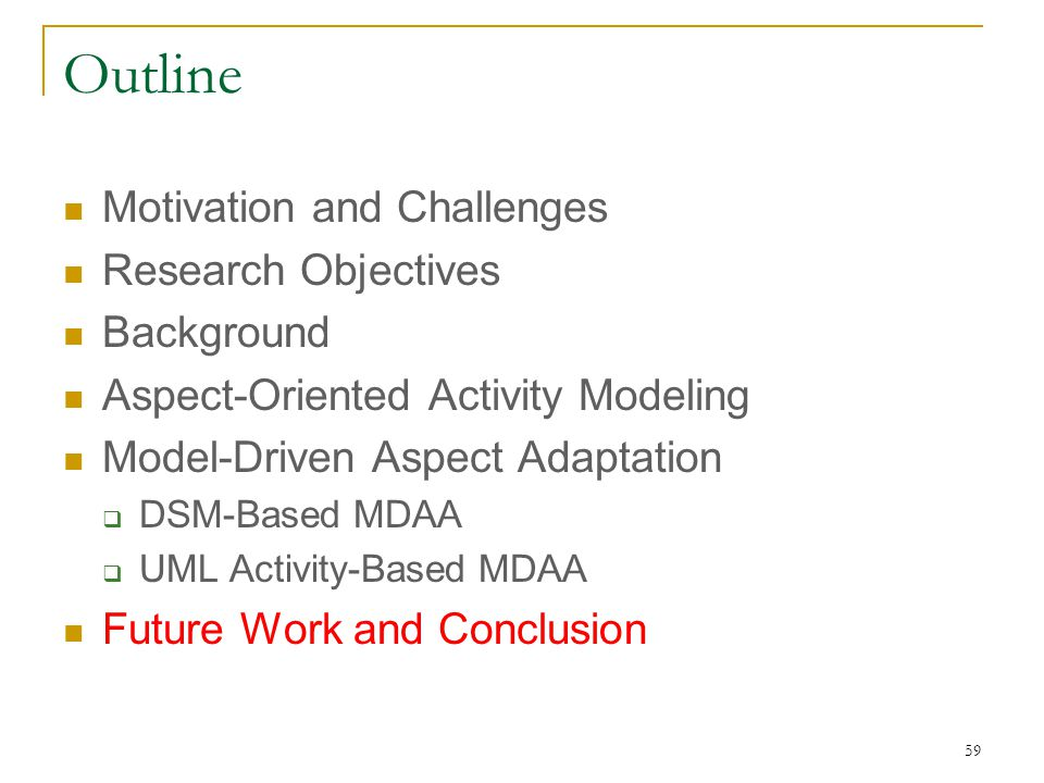 59 Outline Motivation and Challenges Research Objectives Background Aspect-Oriented Activity Modeling Model-Driven Aspect Adaptation  DSM-Based MDAA