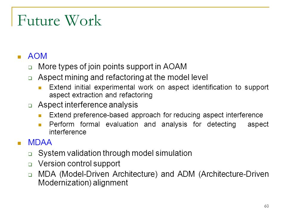 60 Future Work AOM  More types of join points support in AOAM  Aspect mining and refactoring at the model level Extend initial experimental work on