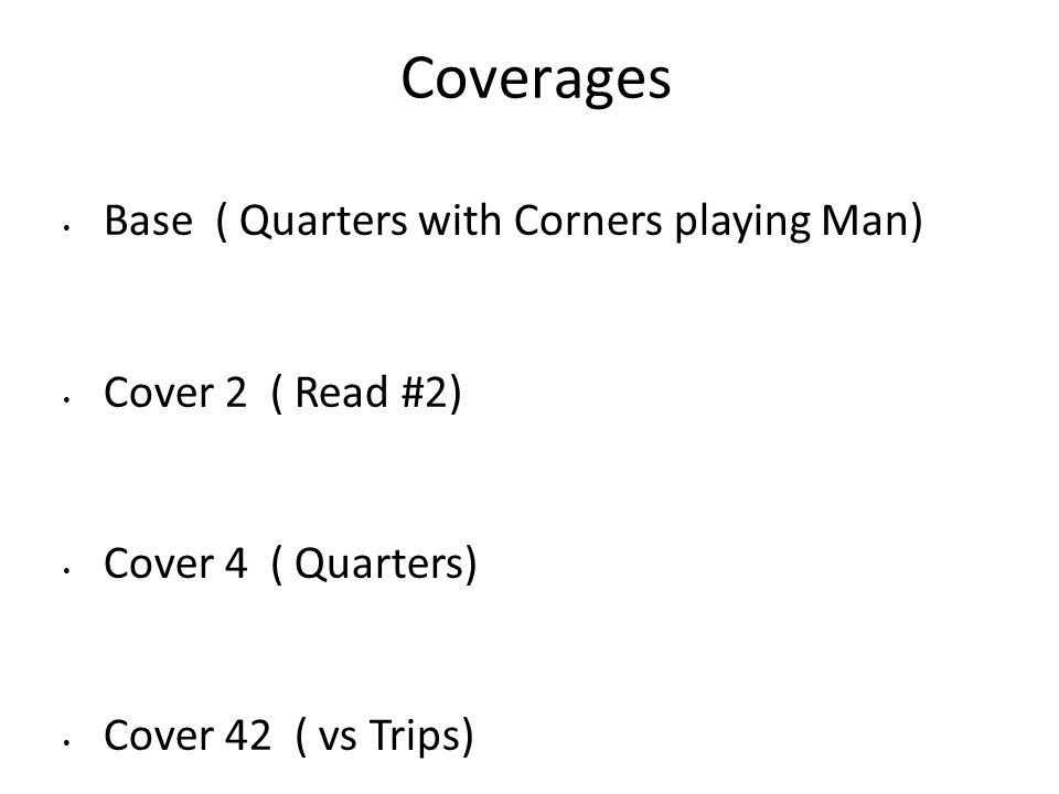 Coverages Base ( Quarters with Corners playing Man) Cover 2 ( Read #2) Cover 4 ( Quarters) Cover 42 ( vs Trips)