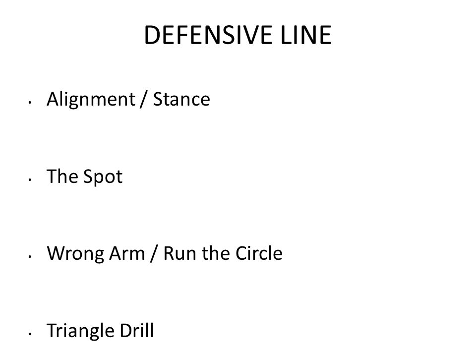 DEFENSIVE LINE Alignment / Stance The Spot Wrong Arm / Run the Circle Triangle Drill
