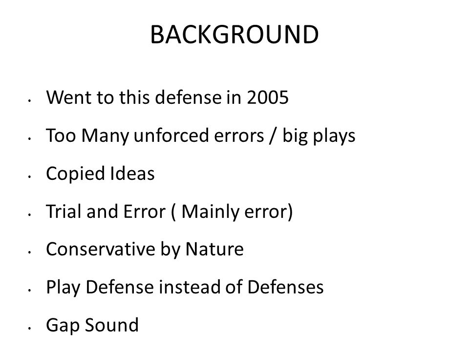 BACKGROUND Went to this defense in 2005 Too Many unforced errors / big plays Copied Ideas Trial and Error ( Mainly error) Conservative by Nature Play Defense instead of Defenses Gap Sound Fundamentally Sound