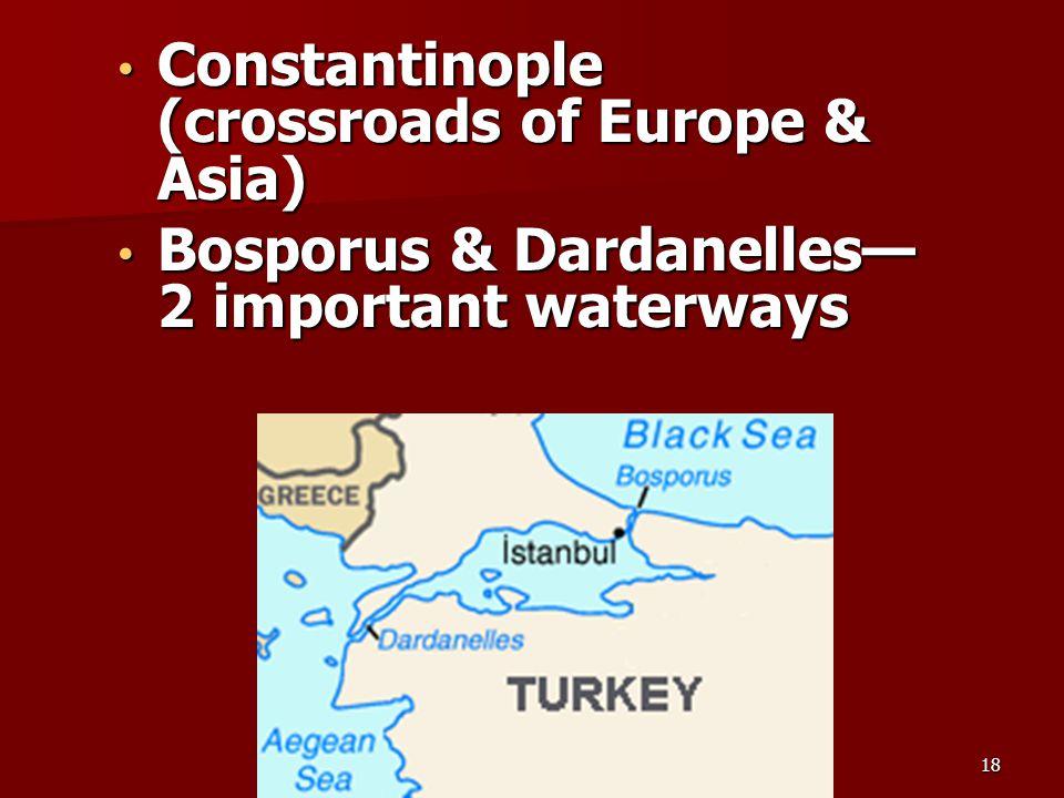 Constantinople (crossroads of Europe & Asia) Constantinople (crossroads of Europe & Asia) Bosporus & Dardanelles— 2 important waterways Bosporus & Dardanelles— 2 important waterways 18