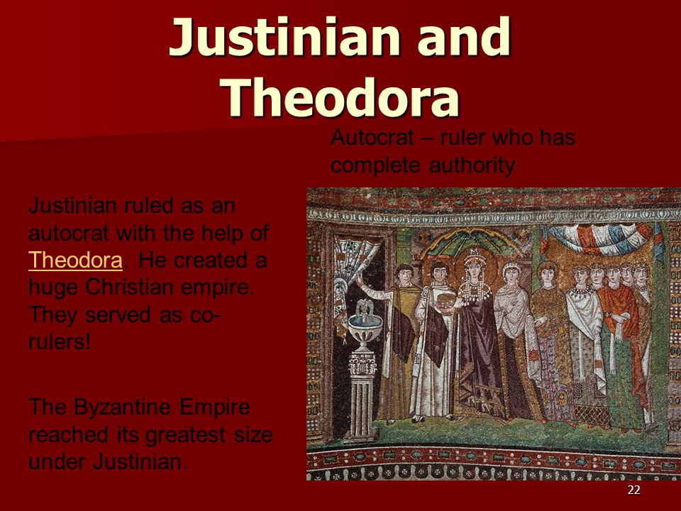 Justinian and Theodora Justinian ruled as an autocrat with the help of Theodora. He created a huge Christian empire. They served as co- rulers! Theodo