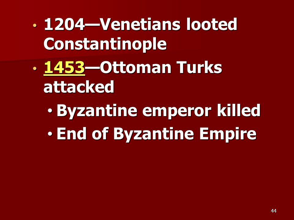 1204—Venetians looted Constantinople 1204—Venetians looted Constantinople 1453—Ottoman Turks attacked 1453—Ottoman Turks attacked Byzantine emperor killed Byzantine emperor killed End of Byzantine Empire End of Byzantine Empire 44