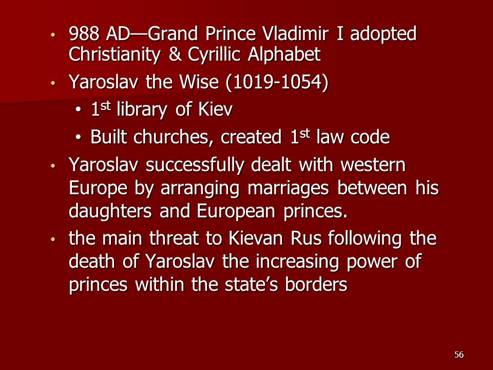 988 AD—Grand Prince Vladimir I adopted Christianity & Cyrillic Alphabet 988 AD—Grand Prince Vladimir I adopted Christianity & Cyrillic Alphabet Yaroslav the Wise (1019-1054) Yaroslav the Wise (1019-1054) 1 st library of Kiev 1 st library of Kiev Built churches, created 1 st law code Built churches, created 1 st law code Yaroslav successfully dealt with western Europe by arranging marriages between his daughters and European princes.