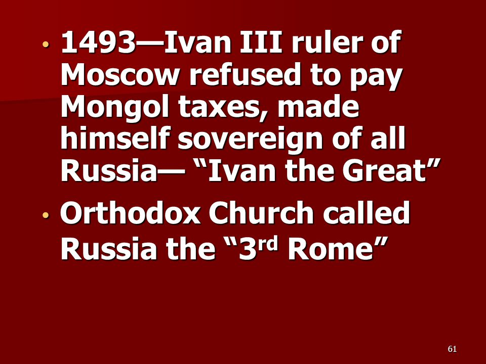 "1493—Ivan III ruler of Moscow refused to pay Mongol taxes, made himself sovereign of all Russia— ""Ivan the Great"" 1493—Ivan III ruler of Moscow refuse"