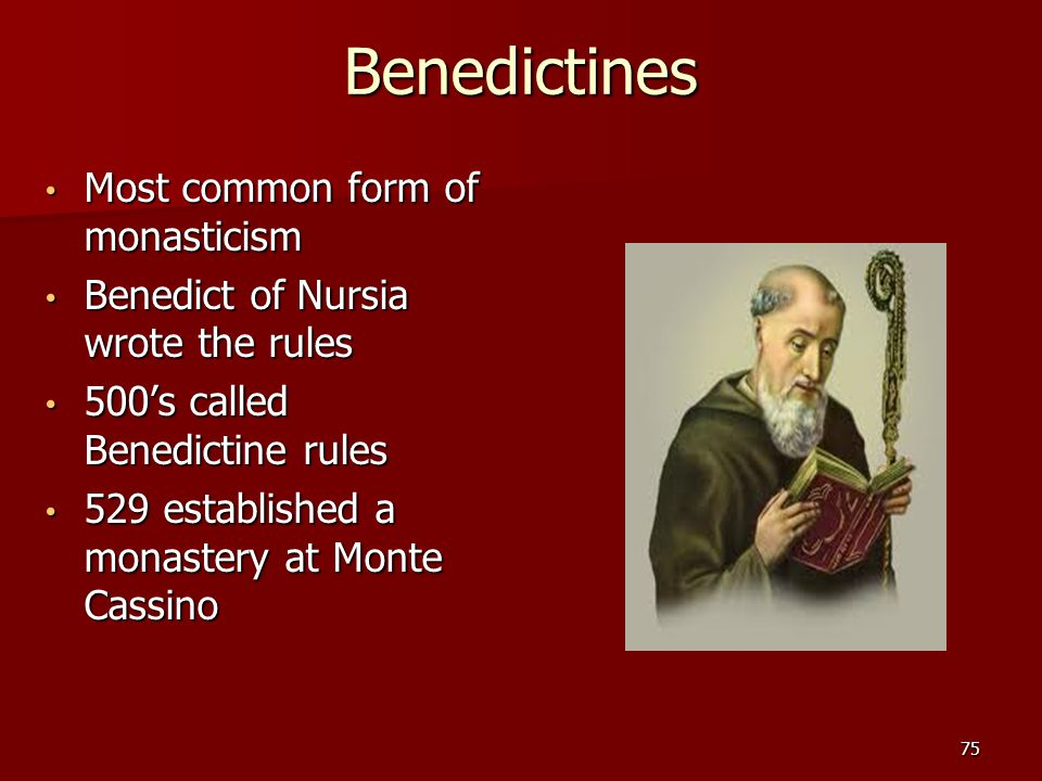 Benedictines Most common form of monasticism Most common form of monasticism Benedict of Nursia wrote the rules Benedict of Nursia wrote the rules 500's called Benedictine rules 500's called Benedictine rules 529 established a monastery at Monte Cassino 529 established a monastery at Monte Cassino 75
