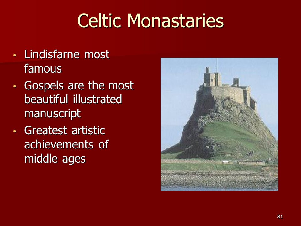 Celtic Monastaries Lindisfarne most famous Lindisfarne most famous Gospels are the most beautiful illustrated manuscript Gospels are the most beautiful illustrated manuscript Greatest artistic achievements of middle ages Greatest artistic achievements of middle ages 81