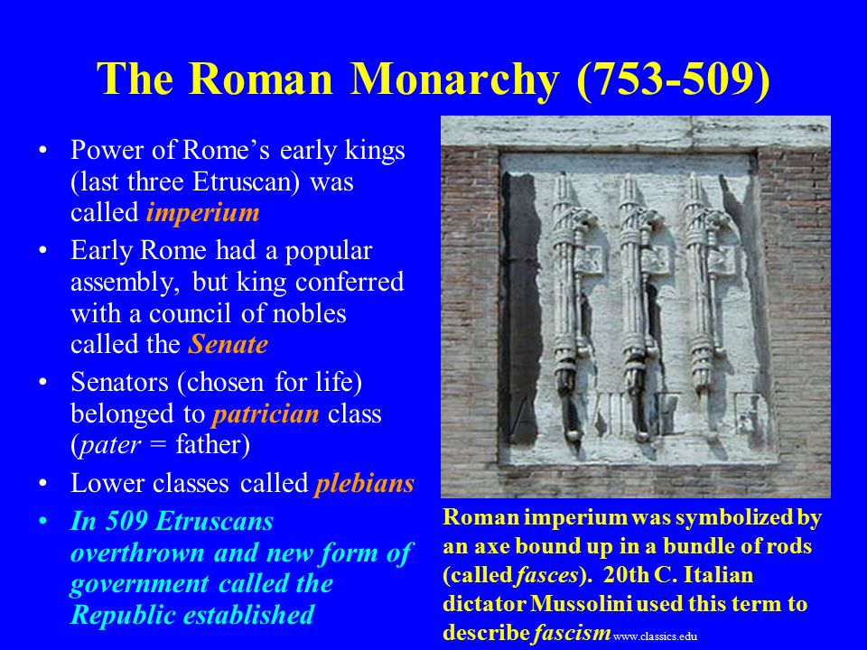The Roman Monarchy (753-509) Power of Rome's early kings (last three Etruscan) was called imperium Early Rome had a popular assembly, but king conferred with a council of nobles called the Senate Senators (chosen for life) belonged to patrician class (pater = father) Lower classes called plebians In 509 Etruscans overthrown and new form of government called the Republic established Roman imperium was symbolized by an axe bound up in a bundle of rods (called fasces).