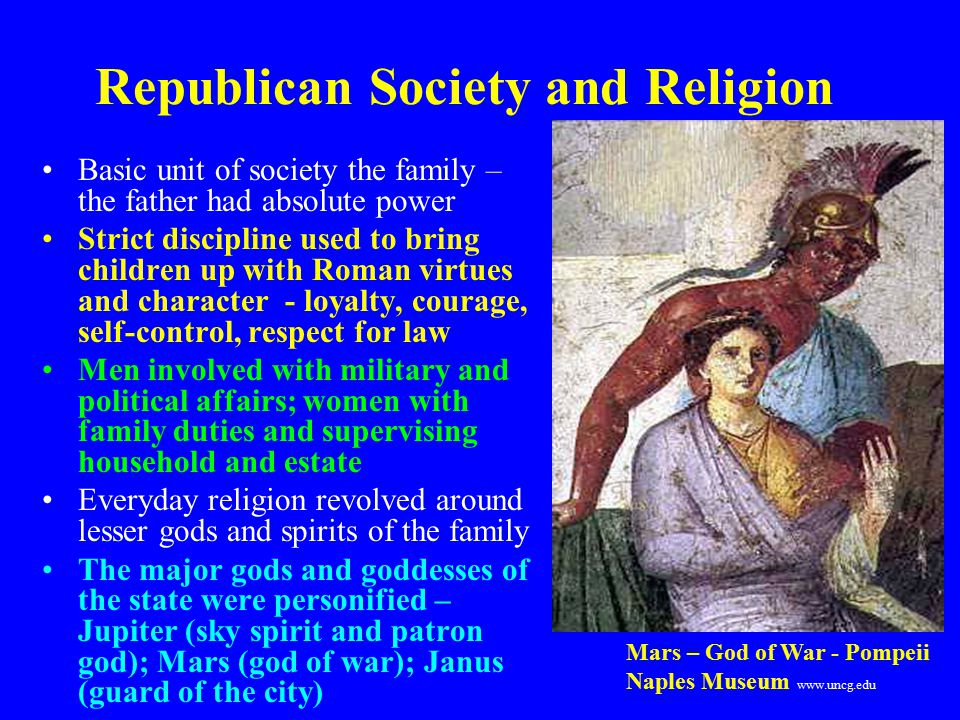 Republican Society and Religion Basic unit of society the family – the father had absolute power Strict discipline used to bring children up with Roman virtues and character - loyalty, courage, self-control, respect for law Men involved with military and political affairs; women with family duties and supervising household and estate Everyday religion revolved around lesser gods and spirits of the family The major gods and goddesses of the state were personified – Jupiter (sky spirit and patron god); Mars (god of war); Janus (guard of the city) Mars – God of War - Pompeii Naples Museum www.uncg.edu