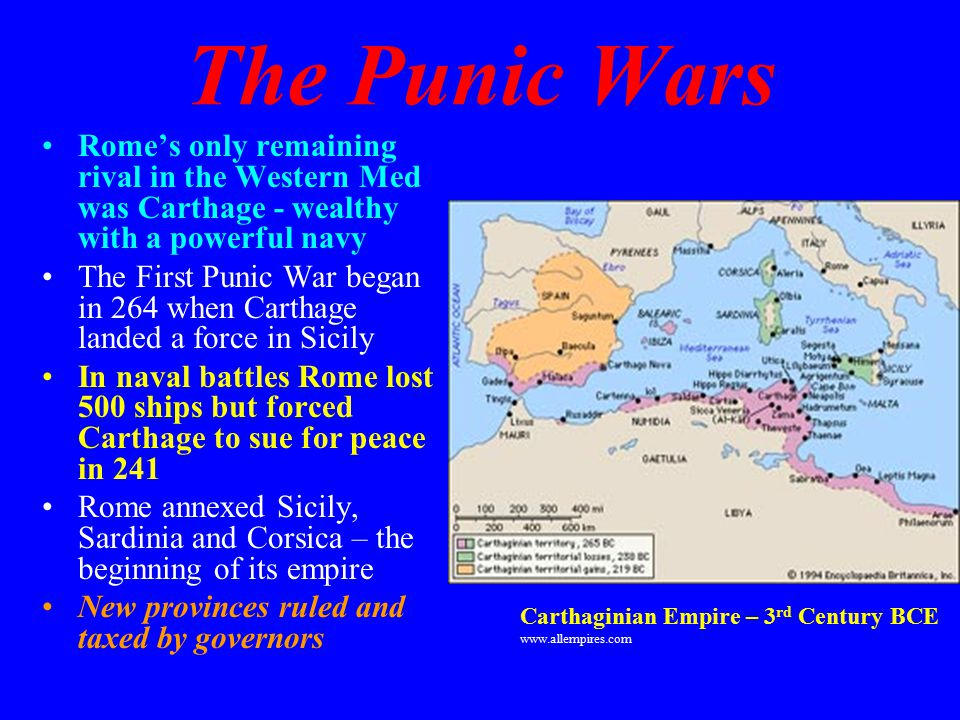 The Punic Wars Rome's only remaining rival in the Western Med was Carthage - wealthy with a powerful navy The First Punic War began in 264 when Carthage landed a force in Sicily In naval battles Rome lost 500 ships but forced Carthage to sue for peace in 241 Rome annexed Sicily, Sardinia and Corsica – the beginning of its empire New provinces ruled and taxed by governors Carthaginian Empire – 3 rd Century BCE www.allempires.com