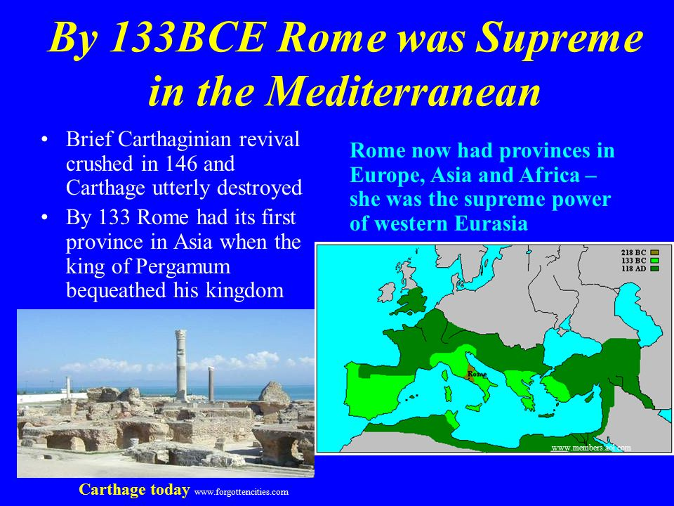 By 133BCE Rome was Supreme in the Mediterranean Brief Carthaginian revival crushed in 146 and Carthage utterly destroyed By 133 Rome had its first province in Asia when the king of Pergamum bequeathed his kingdom Rome now had provinces in Europe, Asia and Africa – she was the supreme power of western Eurasia www.members.aol.com Carthage today www.forgottencities.com
