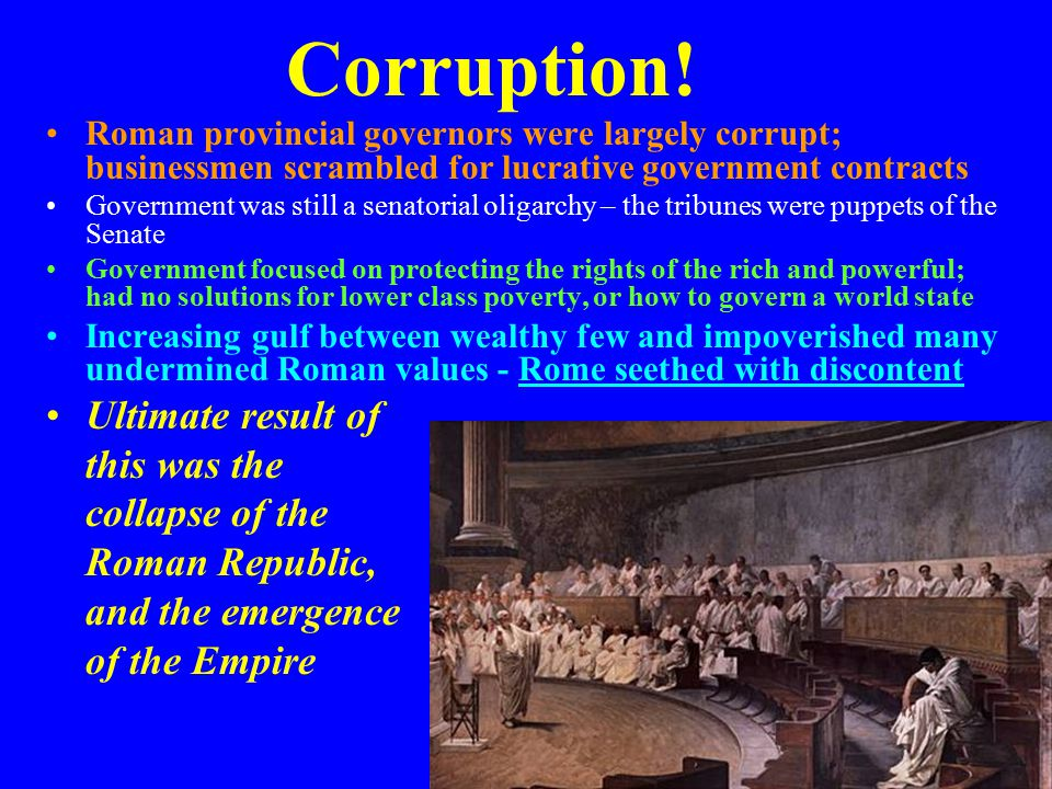 Corruption! Roman provincial governors were largely corrupt; businessmen scrambled for lucrative government contracts Government was still a senatoria